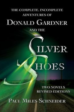 The Complete, Incomplete Adventures of Donald Gardner and the Silver Shoes: Two Novels, Revised Editions