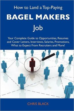 How to Land a Top-Paying Bagel makers Job: Your Complete Guide to Opportunities, Resumes and Cover Letters, Interviews, Salaries, Promotions, What to Expect From Recruiters and More