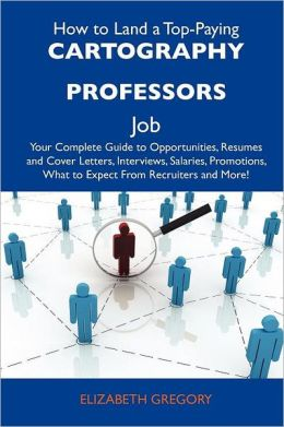 How to Land a Top-Paying Cartography professors Job: Your Complete Guide to Opportunities, Resumes and Cover Letters, Interviews, Salaries, Promotions, What to Expect From Recruiters and More