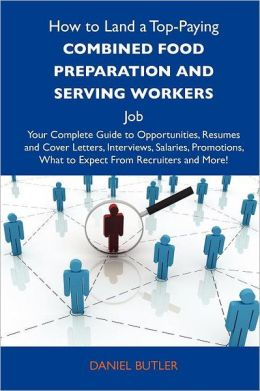 How to Land a Top-Paying Combined food preparation and serving workers Job: Your Complete Guide to Opportunities, Resumes and Cover Letters, Interviews, Salaries, Promotions, What to Expect From Recruiters and More