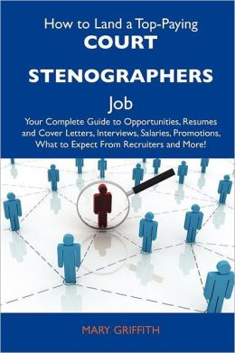 How to Land a Top-Paying Court stenographers Job: Your Complete Guide to Opportunities, Resumes and Cover Letters, Interviews, Salaries, Promotions, What to Expect From Recruiters and More