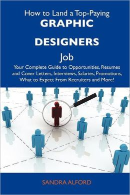 How to Land a Top-Paying Graphic Designers Job: Your Complete Guide to Opportunities, Resumes and Cover Letters, Interviews, Salaries, Promotions, Wha