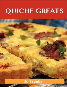 Quiche Greats: Delicious Quiche Recipes, the Top 84 Quiche Recipes