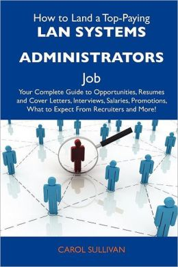 How to Land a Top-Paying LAN systems administrators Job: Your Complete Guide to Opportunities, Resumes and Cover Letters, Interviews, Salaries, Promotions, What to Expect From Recruiters and More