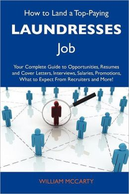How to Land a Top-Paying Laundresses Job: Your Complete Guide to Opportunities, Resumes and Cover Letters, Interviews, Salaries, Promotions, What to E