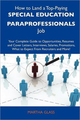 How to Land a Top-Paying Special Education Paraprofessionals Job: Your Complete Guide to Opportunities, Resumes and Cover Letters, Interviews, Salarie