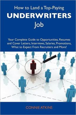 How to Land a Top-Paying Underwriters Job: Your Complete Guide to Opportunities, Resumes and Cover Letters, Interviews, Salaries, Promotions, What to