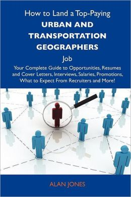 How to Land a Top-Paying Urban and transportation geographers Job: Your Complete Guide to Opportunities, Resumes and Cover Letters, Interviews, Salaries, Promotions, What to Expect From Recruiters and More
