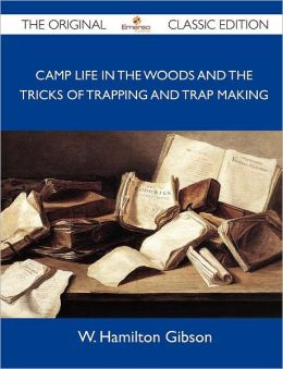 Camp Life in the Woods and the Tricks of Trapping and Trap Making - The Original Classic Edition