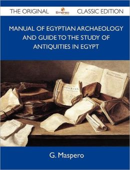 Manual of Egyptian Archaeology and Guide to the Study of Antiquities in Egypt - The Original Classic Edition