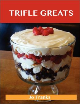 Trifle Greats: Delicious Trifle Recipes, the Top 60 Trifle Recipes