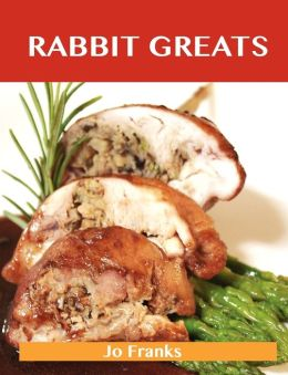 Rabbit Greats: Delicious Rabbit Recipes, the Top 49 Rabbit Recipes