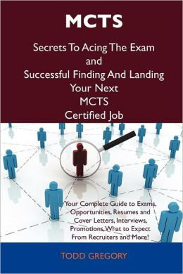 MCTS Secrets To Acing The Exam and Successful Finding And Landing Your Next MCTS Certified Job