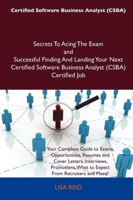 Certified Software Business Analyst (CSBA) Secrets to Acing the Exam and Successful Finding and Landing Your Next Certified Software Business Analyst