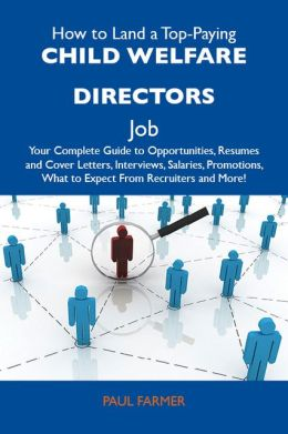How to Land a Top-Paying Child welfare directors Job: Your Complete Guide to Opportunities, Resumes and Cover Letters, Interviews, Salaries, Promotions, What to Expect From Recruiters and More
