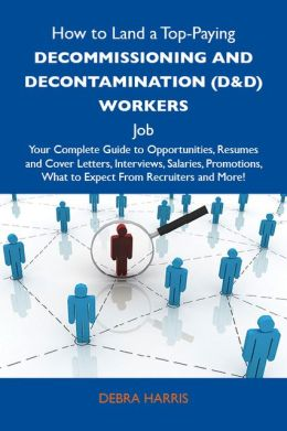 How to Land a Top-Paying Decommissioning and decontamination (D&D) workers Job: Your Complete Guide to Opportunities, Resumes and Cover Letters, Interviews, Salaries, Promotions, What to Expect From Recruiters and More
