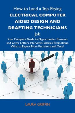 How to Land a Top-Paying Electrical computer aided design and drafting technicians Job: Your Complete Guide to Opportunities, Resumes and Cover Letters, Interviews, Salaries, Promotions, What to Expect From Recruiters and More
