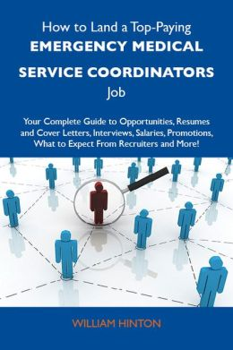 How to Land a Top-Paying Emergency medical service coordinators Job: Your Complete Guide to Opportunities, Resumes and Cover Letters, Interviews, Salaries, Promotions, What to Expect From Recruiters and More