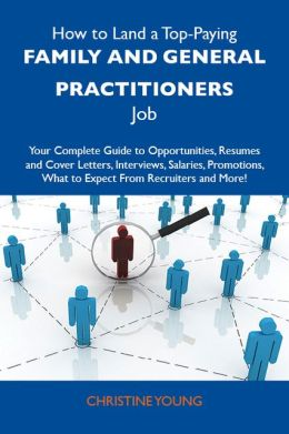 How to Land a Top-Paying Family and general practitioners Job: Your Complete Guide to Opportunities, Resumes and Cover Letters, Interviews, Salaries, Promotions, What to Expect From Recruiters and More