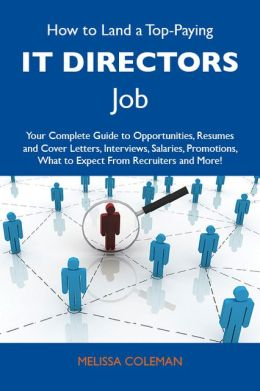 How to Land a Top-Paying IT directors Job: Your Complete Guide to Opportunities, Resumes and Cover Letters, Interviews, Salaries, Promotions, What to Expect From Recruiters and More