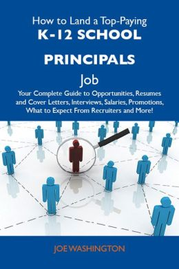How to Land a Top-Paying K-12 school principals Job: Your Complete Guide to Opportunities, Resumes and Cover Letters, Interviews, Salaries, Promotions, What to Expect From Recruiters and More