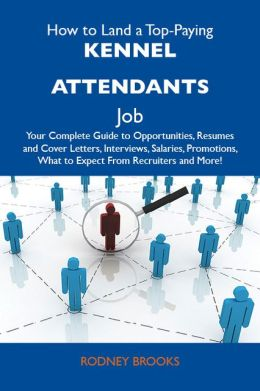 How to Land a Top-Paying Kennel attendants Job: Your Complete Guide to Opportunities, Resumes and Cover Letters, Interviews, Salaries, Promotions, What to Expect From Recruiters and More