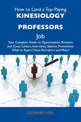 How to Land a Top-Paying Kinesiology professors Job: Your Complete Guide to Opportunities, Resumes and Cover Letters, Interviews, Salaries, Promotions, What to Expect From Recruiters and More