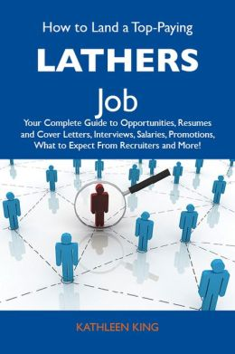 How to Land a Top-Paying Lathers Job: Your Complete Guide to Opportunities, Resumes and Cover Letters, Interviews, Salaries, Promotions, What to Expect From Recruiters and More