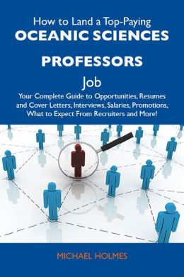 How to Land a Top-Paying Oceanic sciences professors Job: Your Complete Guide to Opportunities, Resumes and Cover Letters, Interviews, Salaries, Promotions, What to Expect From Recruiters and More