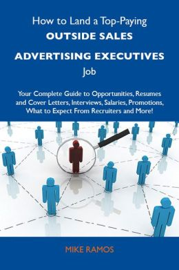 How to Land a Top-Paying Outside sales advertising executives Job: Your Complete Guide to Opportunities, Resumes and Cover Letters, Interviews, Salaries, Promotions, What to Expect From Recruiters and More