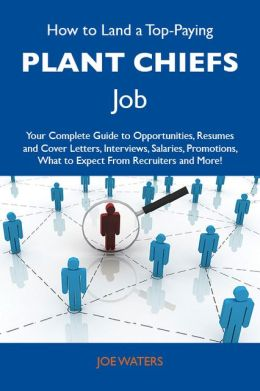 How to Land a Top-Paying Plant chiefs Job: Your Complete Guide to Opportunities, Resumes and Cover Letters, Interviews, Salaries, Promotions, What to Expect From Recruiters and More