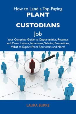 How to Land a Top-Paying Plant custodians Job: Your Complete Guide to Opportunities, Resumes and Cover Letters, Interviews, Salaries, Promotions, What to Expect From Recruiters and More