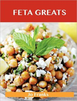 Feta Greats: Delicious Feta Recipes, the Top 75 Feta Recipes