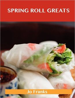 Spring Roll Greats: Delicious Spring Roll Recipes, the Top 48 Spring Roll Recipes