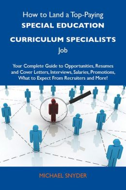 How to Land a Top-Paying Special education curriculum specialists Job: Your Complete Guide to Opportunities, Resumes and Cover Letters, Interviews, Salaries, Promotions, What to Expect From Recruiters and More