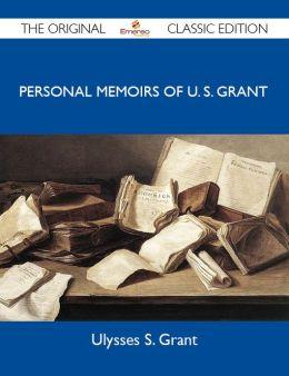 Personal Memoirs of U. S. Grant - The Original Classic Edition