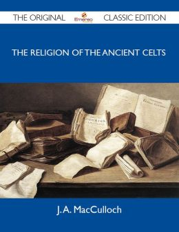 The Religion of the Ancient Celts - The Original Classic Edition