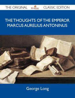 The Thoughts of The Emperor Marcus Aurelius Antoninus - The Original Classic Edition