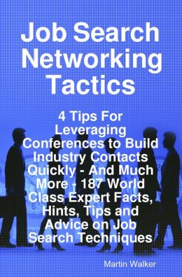Job Search Networking Tactics - 4 Tips For Leveraging Conferences to Build Industry Contacts Quickly - And Much More - 187 World Class Expert Facts, Hints, Tips and Advice on Job Search Techniques