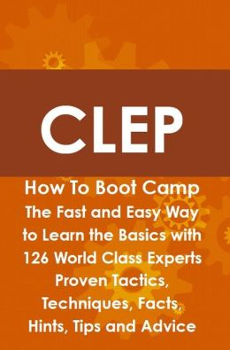 CLEP How To Boot Camp: The Fast and Easy Way to Learn the Basics with 126 World Class Experts Proven Tactics, Techniques, Facts, Hints, Tips and Advice