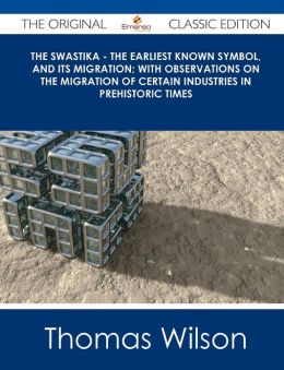The Swastika - The Earliest Known Symbol, and Its Migration; With Observations on the Migration of Certain Industries in Prehistoric Times - The Origi