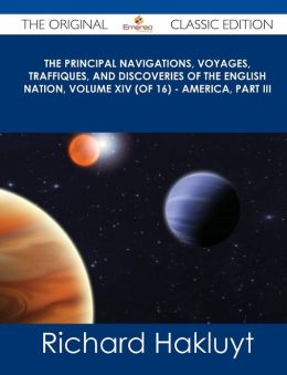 The Principal Navigations, Voyages, Traffiques, and Discoveries of the English Nation, Volume XIV (of 16) - America, Part III - The Original Classic E