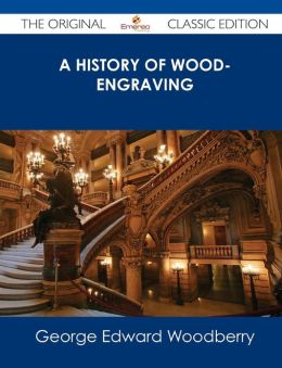 A History of Wood-Engraving - The Original Classic Edition