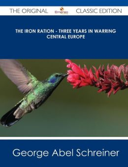 The Iron Ration - Three Years in Warring Central Europe - The Original Classic Edition