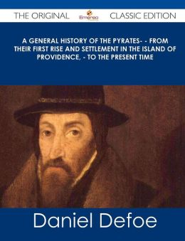 A General History of the Pyrates- - From Their First Rise and Settlement in the Island of Providence, - To the Present Time - The Original Classic E