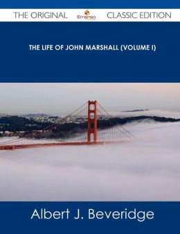 The Life of John Marshall (Volume I) - The Original Classic Edition