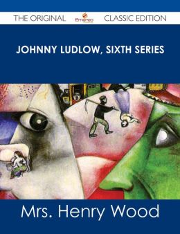 Johnny Ludlow, Sixth Series - The Original Classic Edition
