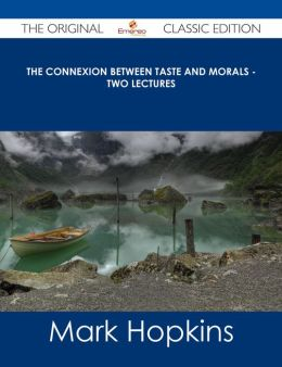 The Connexion Between Taste and Morals - Two lectures - The Original Classic Edition