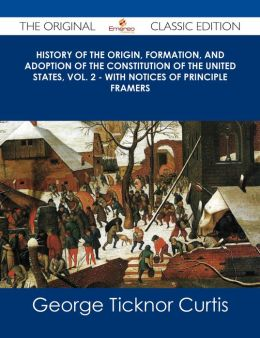 History of the Origin, Formation, and Adoption of the Constitution of the United States, Vol. 2 - with notices of principle framers - The Original Classic Edition