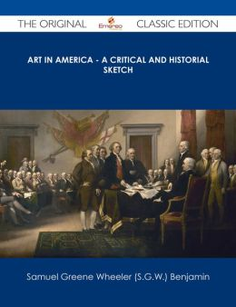 Art in America - A Critical and Historial Sketch - The Original Classic Edition